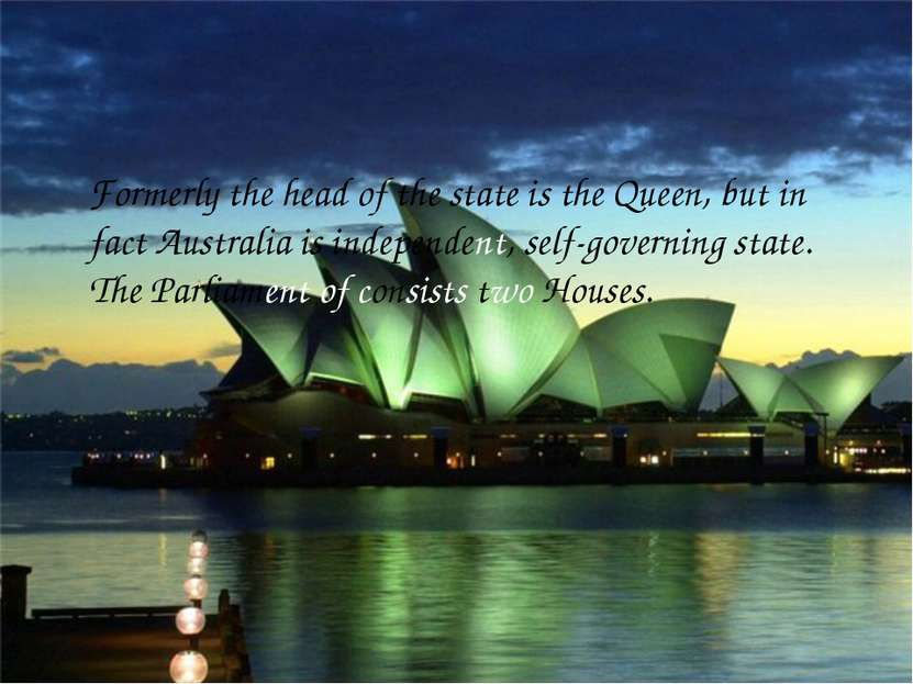 Formerly the head of the state is the Queen, but in fact Australia is indepen...