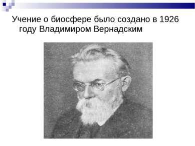 Учение о биосфере было создано в 1926 году Владимиром Вернадским