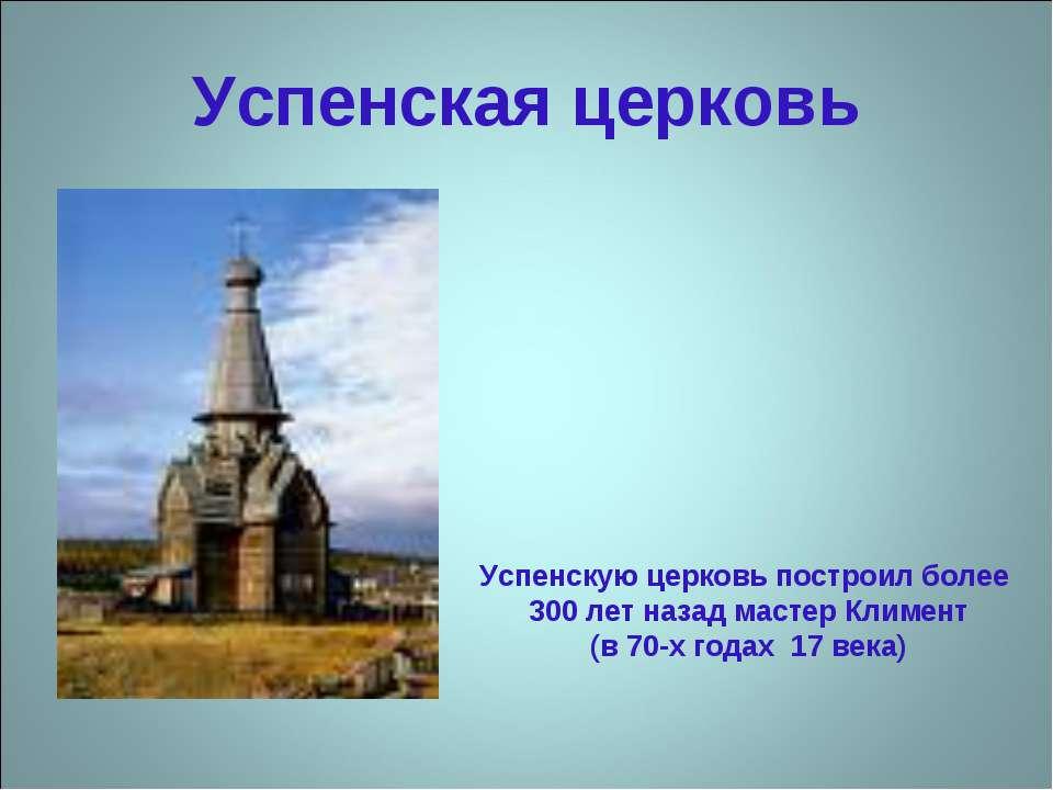 Успенская церковь Успенскую церковь построил более 300 лет назад мастер Климе...