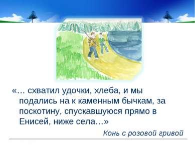 «… схватил удочки, хлеба, и мы подались на к каменным бычкам, за поскотину, с...