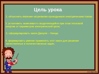Цель урока 1. объяснить явление нагревания проводников электрическим током; 2...