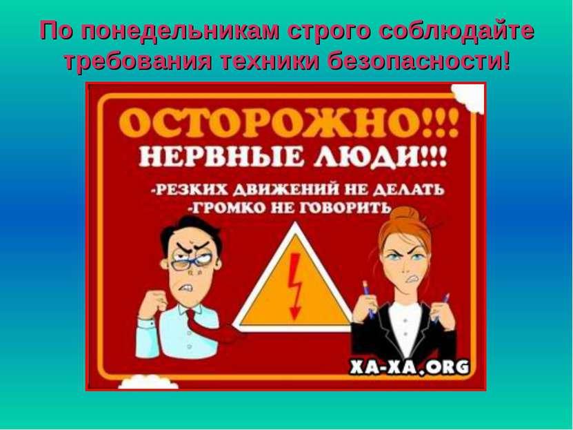 По понедельникам строго соблюдайте требования техники безопасности!