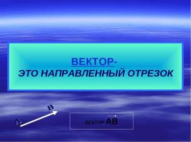 ВЕКТОР- ЭТО НАПРАВЛЕННЫЙ ОТРЕЗОК ВЕКТОР АВ