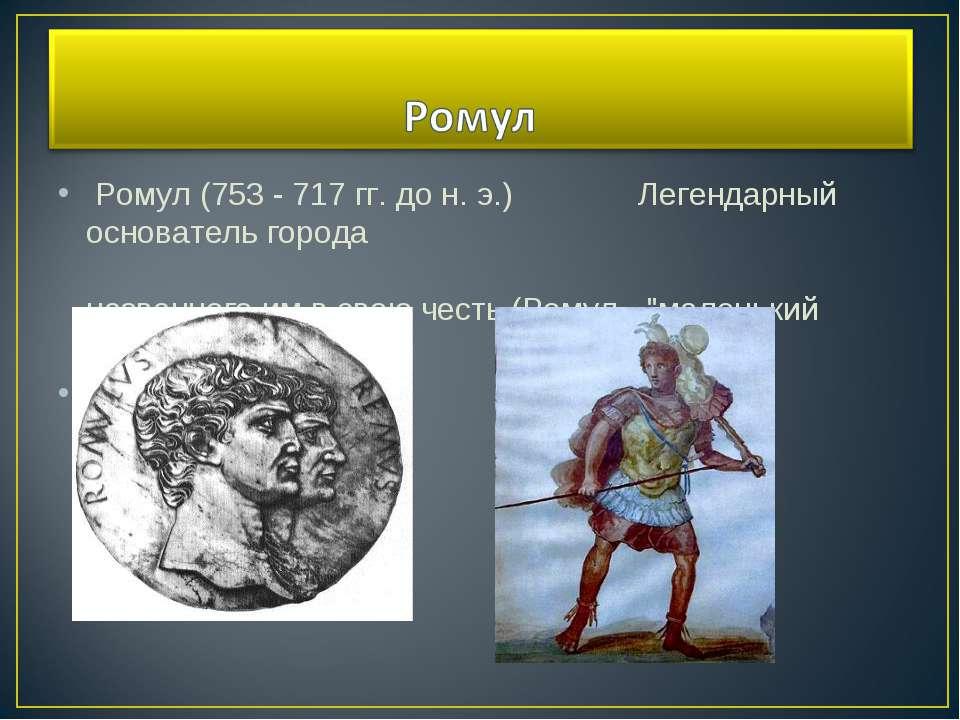 Ромул (753 - 717 гг. до н. э.) Легендарный основатель города названного им в ...