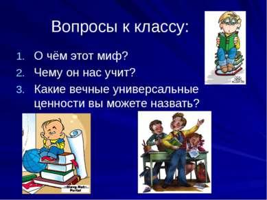 Вопросы к классу: О чём этот миф? Чему он нас учит? Какие вечные универсальны...