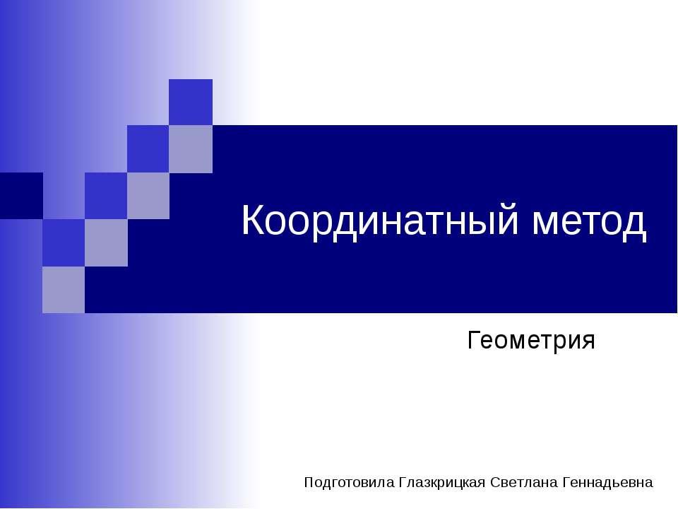 Координатный метод Геометрия Подготовила Глазкрицкая Светлана Геннадьевна