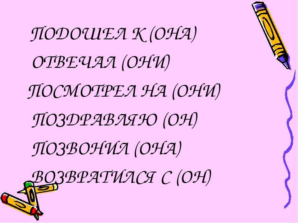 ПОДОШЕЛ К (ОНА) ОТВЕЧАЛ (ОНИ) ПОСМОТРЕЛ НА (ОНИ) ПОЗДРАВЛЯЮ (ОН) ПОЗВОНИЛ (ОН...