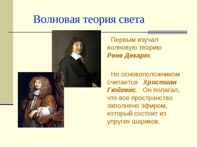 Волновая теория света Первым изучал волновую теорию Рене Декарт. Но основопол...