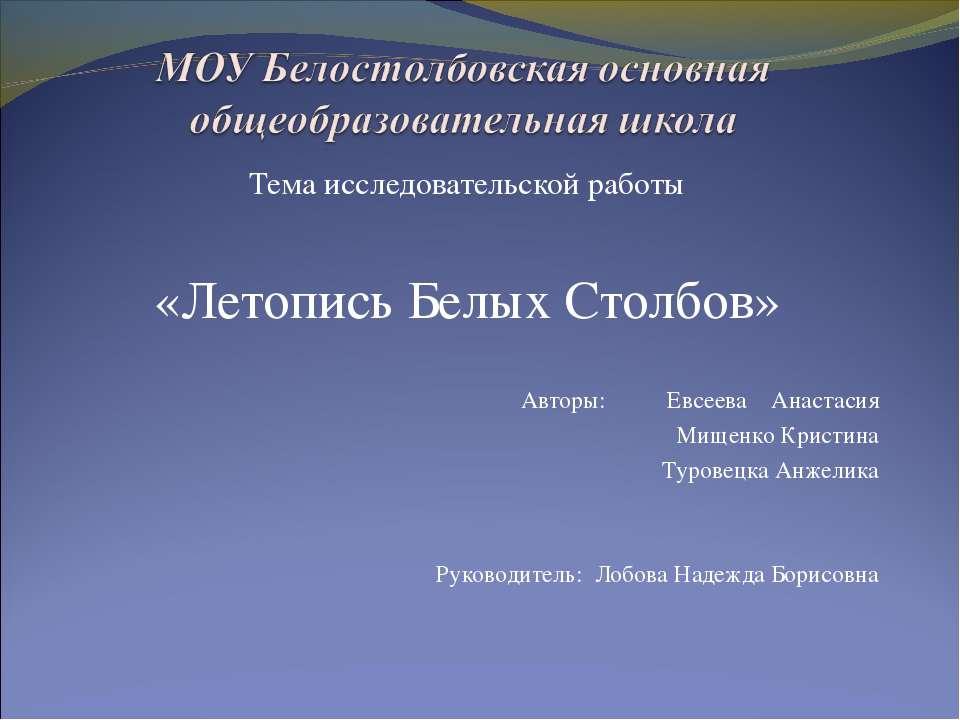 Тема исследовательской работы «Летопись Белых Столбов» Авторы: Евсеева Анаста...