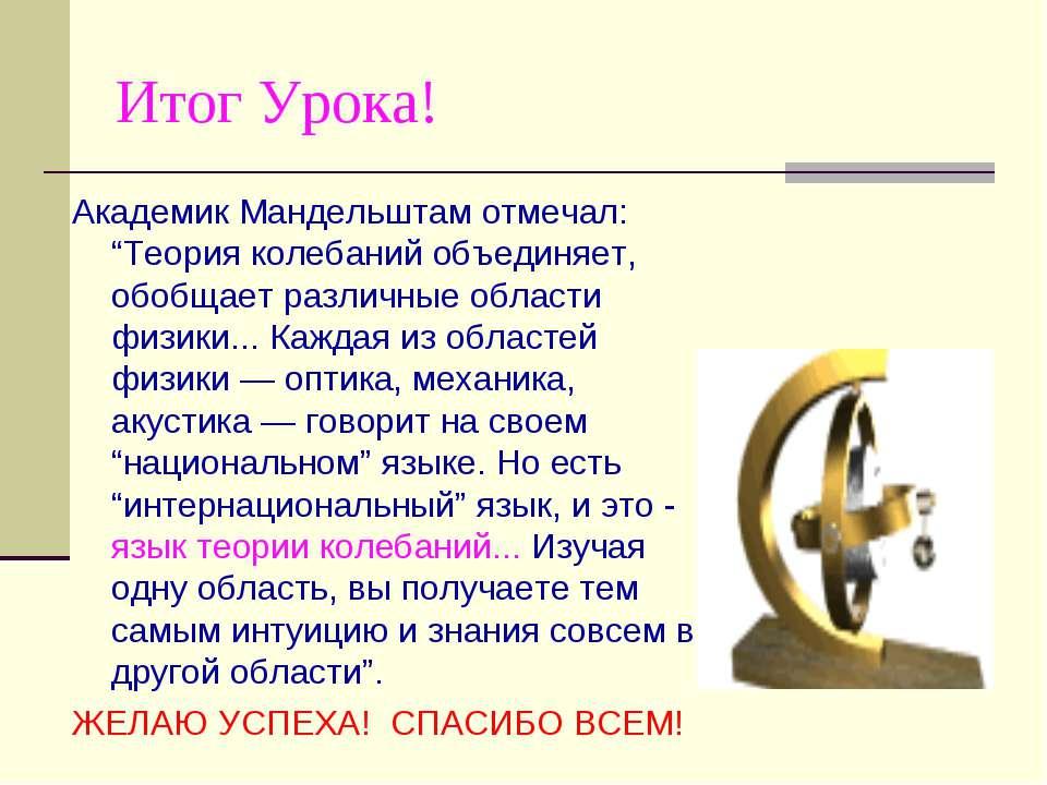 "Итог Урока! Академик Мандельштам отмечал: ""Теория колебаний объединяет, обобщ..."