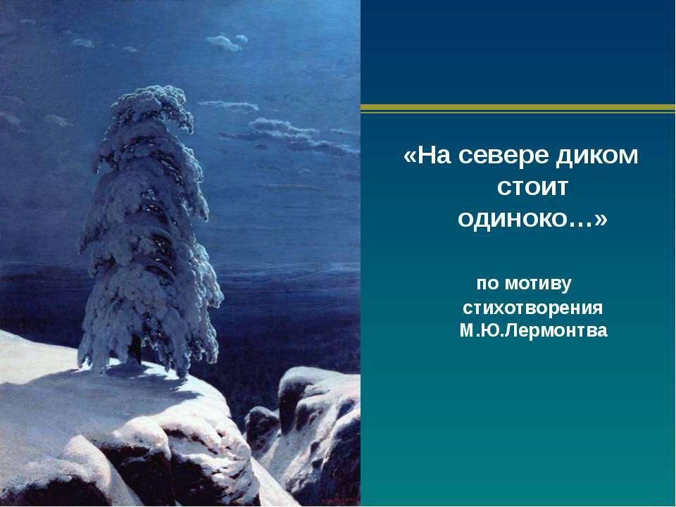 «На севере диком стоит одиноко…» по мотиву стихотворения М.Ю.Лермонтва
