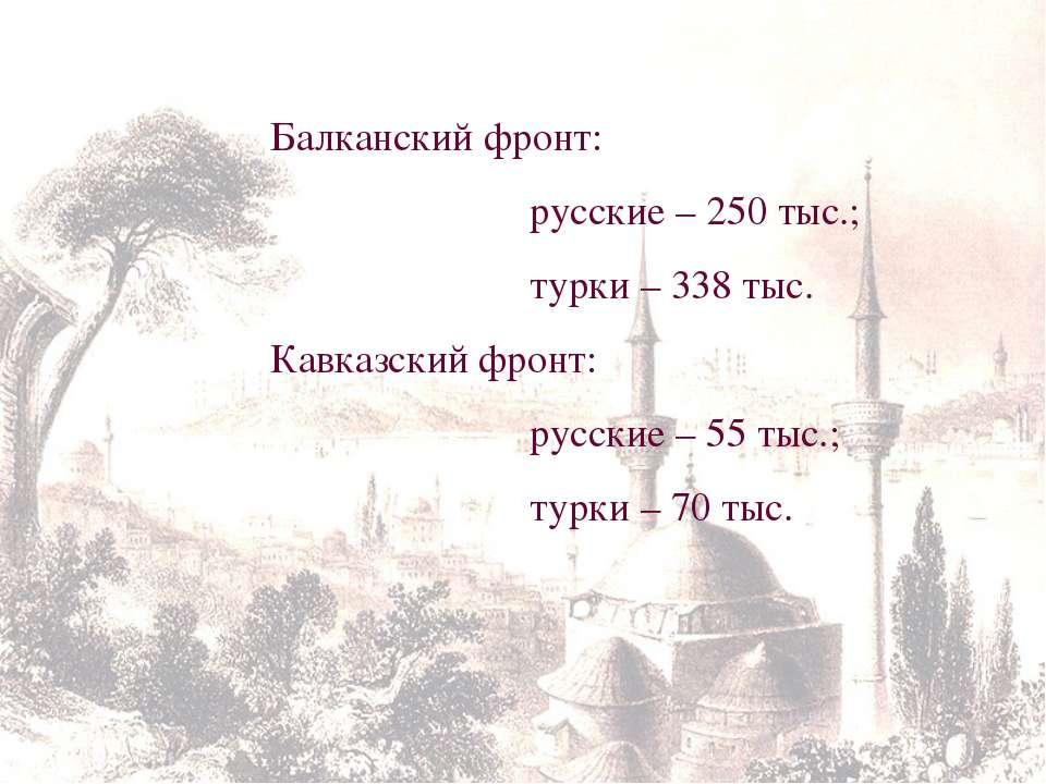 Балканский фронт: русские – 250 тыс.; турки – 338 тыс. Кавказский фронт: русс...