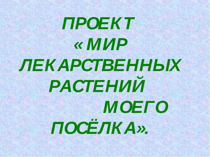 ПРОЕКТ « МИР ЛЕКАРСТВЕННЫХ РАСТЕНИЙ МОЕГО ПОСЁЛКА».