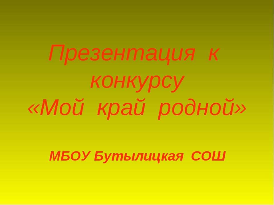 Презентация к конкурсу «Мой край родной» МБОУ Бутылицкая СОШ