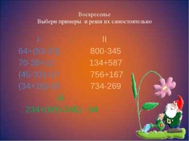 Воскресенье Выбери примеры и реши их самостоятельно I II 64+(53-20) 800-345 7...