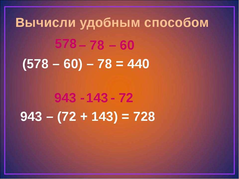 Вычисли удобным способом (578 – 60) – 78 = 943 – (72 + 143) = 578 – 78 440 – ...