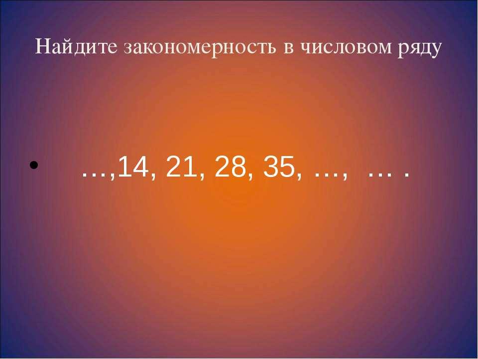 Найдите закономерность в числовом ряду …,14, 21, 28, 35, …, … .