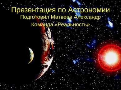 Презентация по Астрономии Подготовил Матвеев Александр Команда «Реальность»