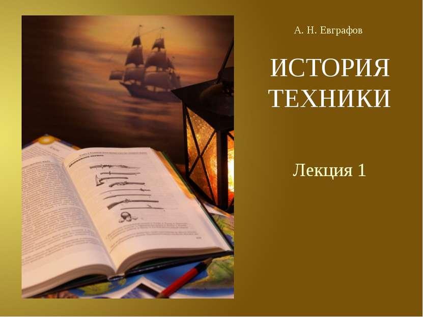ИСТОРИЯ ТЕХНИКИ Лекция 1 А. Н. Евграфов