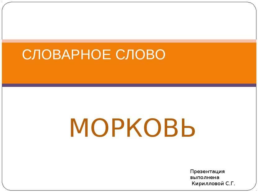 МОРКОВЬ СЛОВАРНОЕ СЛОВО Презентация выполнена Кирилловой С.Г.