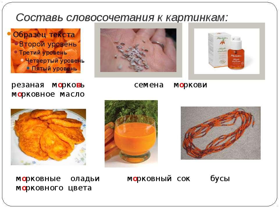 Составь словосочетания к картинкам: резаная морковь семена моркови морковное ...