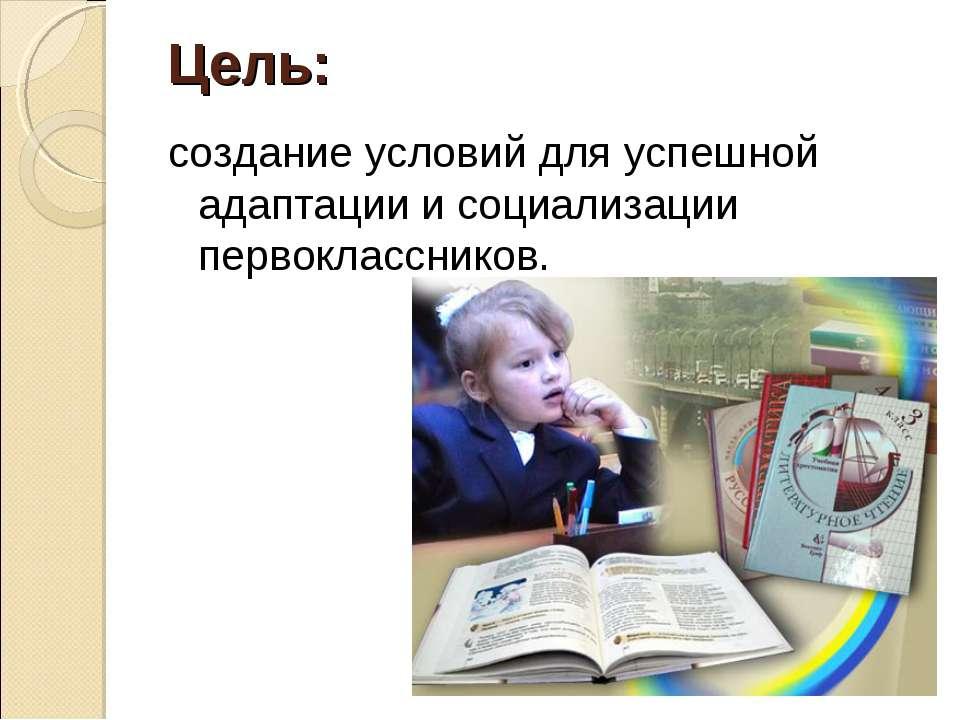 Цель: создание условий для успешной адаптации и социализации первоклассников.