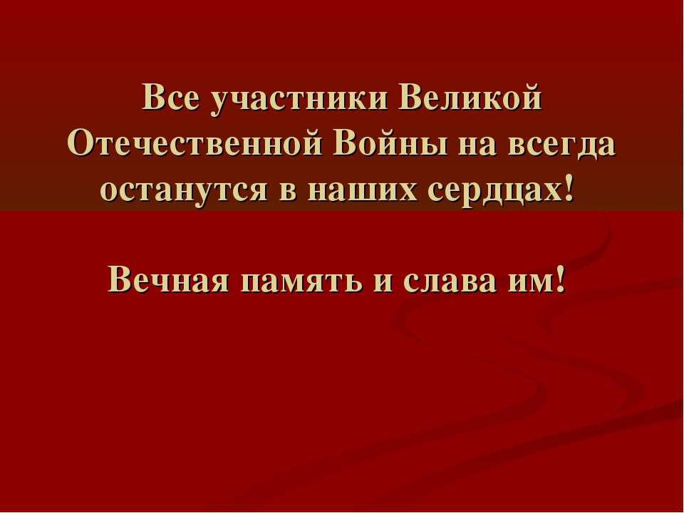 Все участники Великой Отечественной Войны на всегда останутся в наших сердцах...