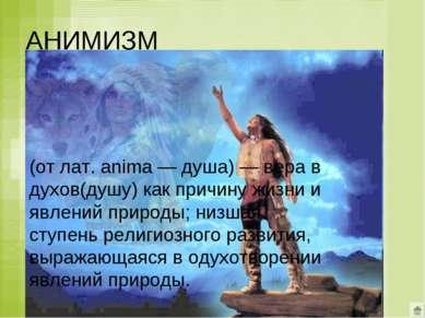 АНИМИЗМ (от лат. anima — душа) — вера в духов(душу) как причину жизни и явлен...