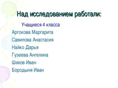Над исследованием работали: Учащиеся 4 класса Аргокова Маргарита Савилова Ана...