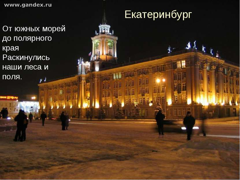От южных морей до полярного края Раскинулись наши леса и поля. Екатеринбург