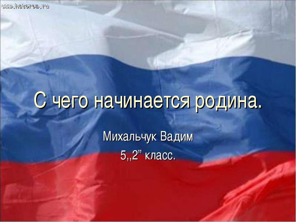 """С чего начинается родина. Михальчук Вадим 5,,2"""" класс."""