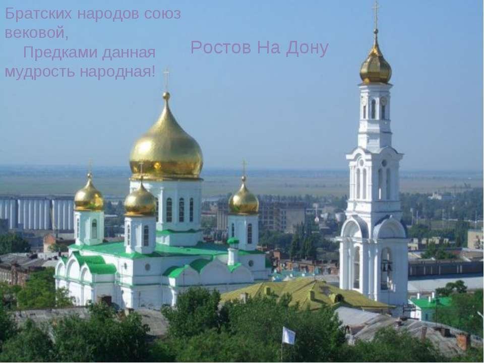 Братских народов союз вековой,   Предками данная мудрость народная! Ростов ...