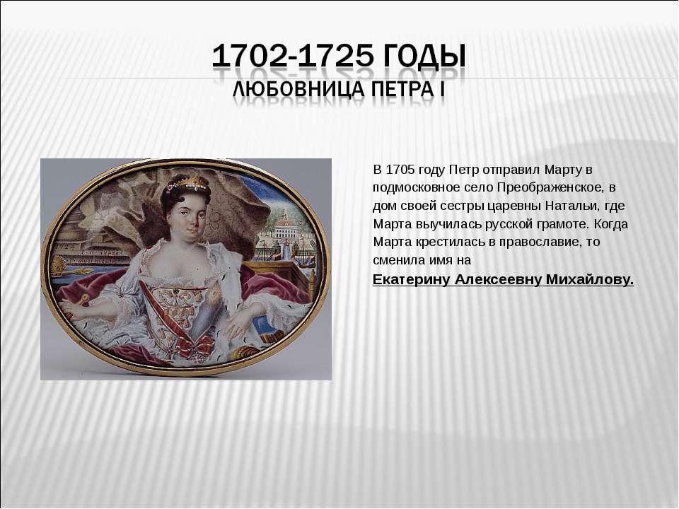 В 1705 году Петр отправил Марту в подмосковное село Преображенское, в дом сво...