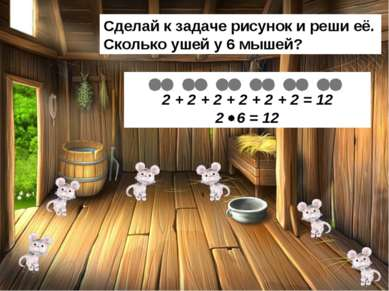 Сделай к задаче рисунок и реши её. Сколько ушей у 6 мышей? 2 + 2 + 2 + 2 + 2 ...
