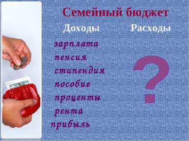 Семейный бюджет Доходы Расходы зарплата пенсия стипендия пособие проценты рен...