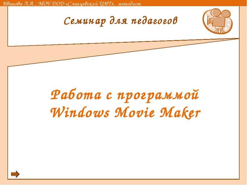 Работа с программой Windows Movie Maker Семинар для педагогов Иванова Л.А. , ...