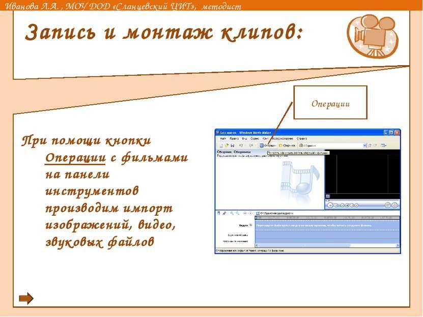 Запись и монтаж клипов: При помощи кнопки Операции с фильмами на панели инстр...