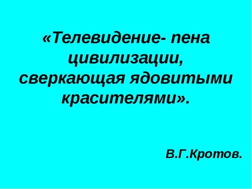 «Телевидение- пена цивилизации, сверкающая ядовитыми красителями». В.Г.Кротов.