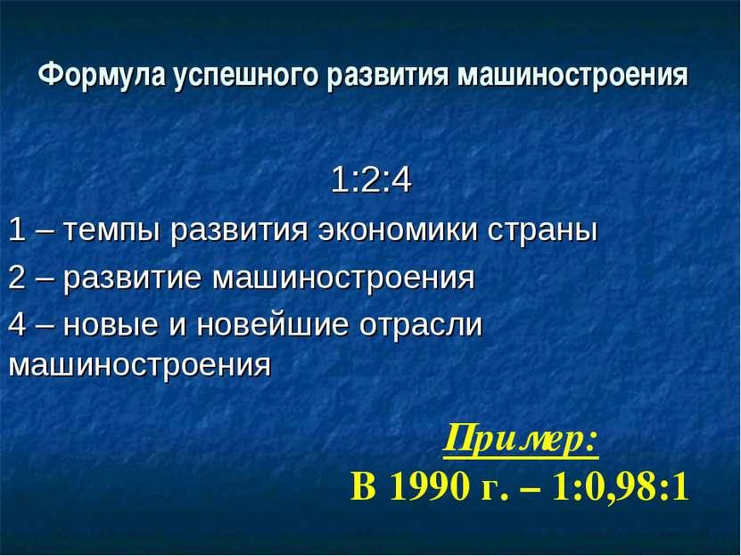 Формула успешного развития машиностроения 1:2:4 1 – темпы развития экономики ...