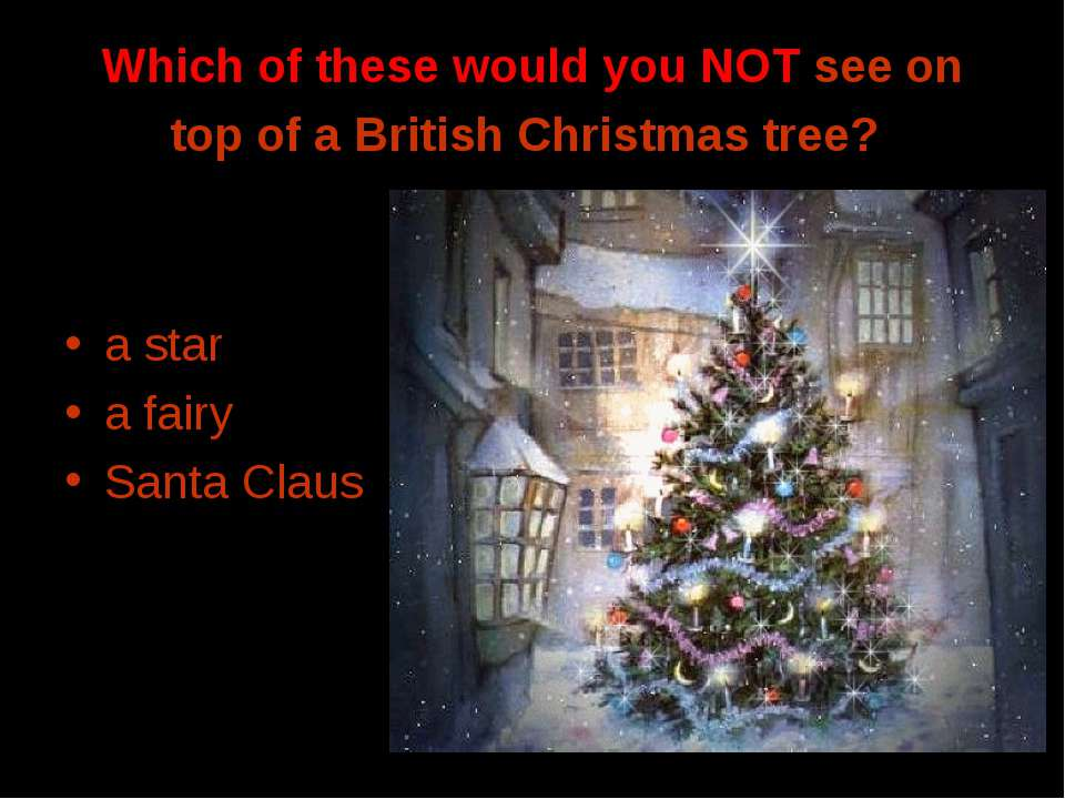 Which of these would you NOT see on top of a British Christmas tree? a star a...
