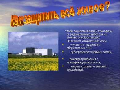 Чтобы защитить людей и атмосферу от радиоактивных выбросов на атомных электро...