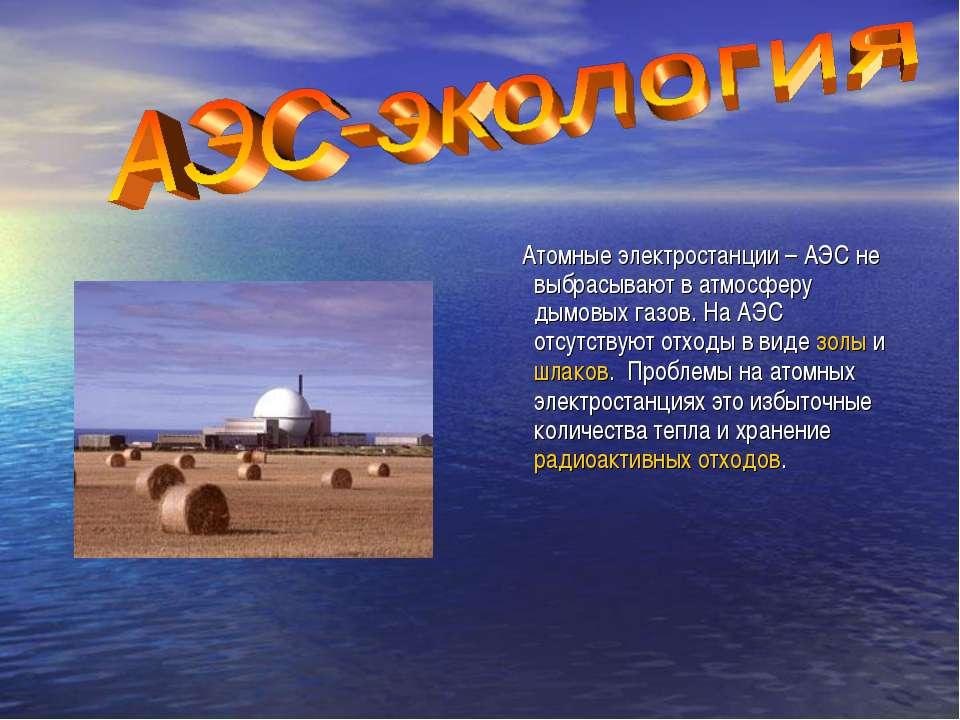 Атомные электростанции – АЭС не выбрасывают в атмосферу дымовых газов. На АЭС...