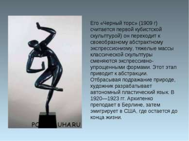 Его «Черный торс» (1909 г) считается первой кубистской скульптурой) он перехо...