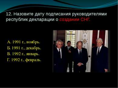 12. Назовите дату подписания руководителями республик декларации о создании С...
