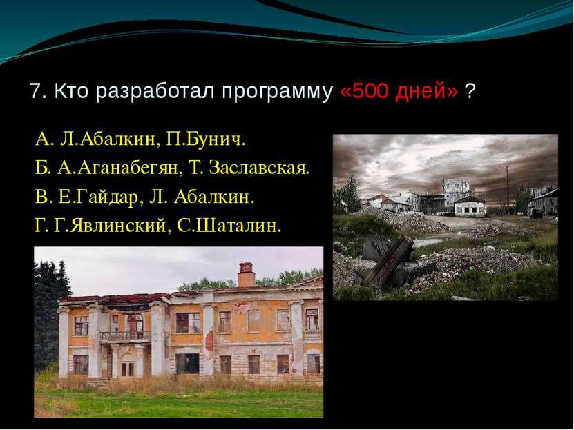 7. Кто разработал программу «500 дней» ? А. Л.Абалкин, П.Бунич. Б. А.Аганабег...