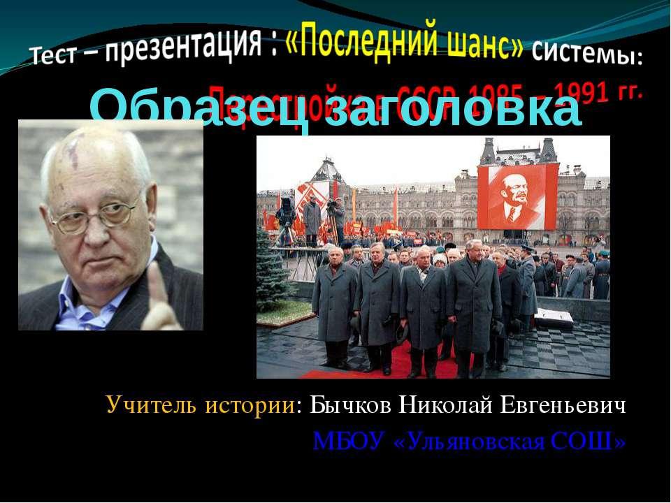 Учитель истории: Бычков Николай Евгеньевич МБОУ «Ульяновская СОШ»