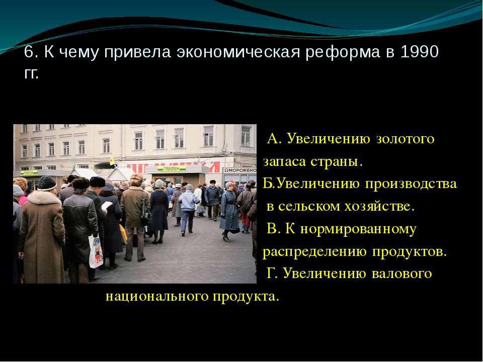 6. К чему привела экономическая реформа в 1990 гг. А. Увеличению золотого зап...