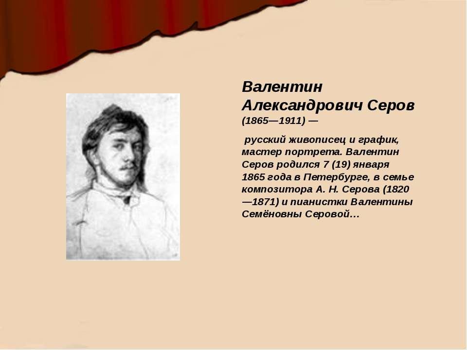 Валентин Александрович Серов (1865—1911)— русский живописец и график, мастер...