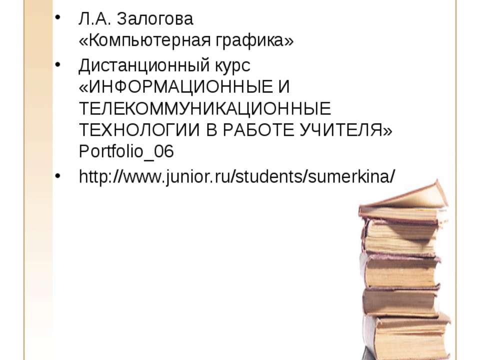 Источники информации Л.А. Залогова «Компьютерная графика» Дистанционный курс ...