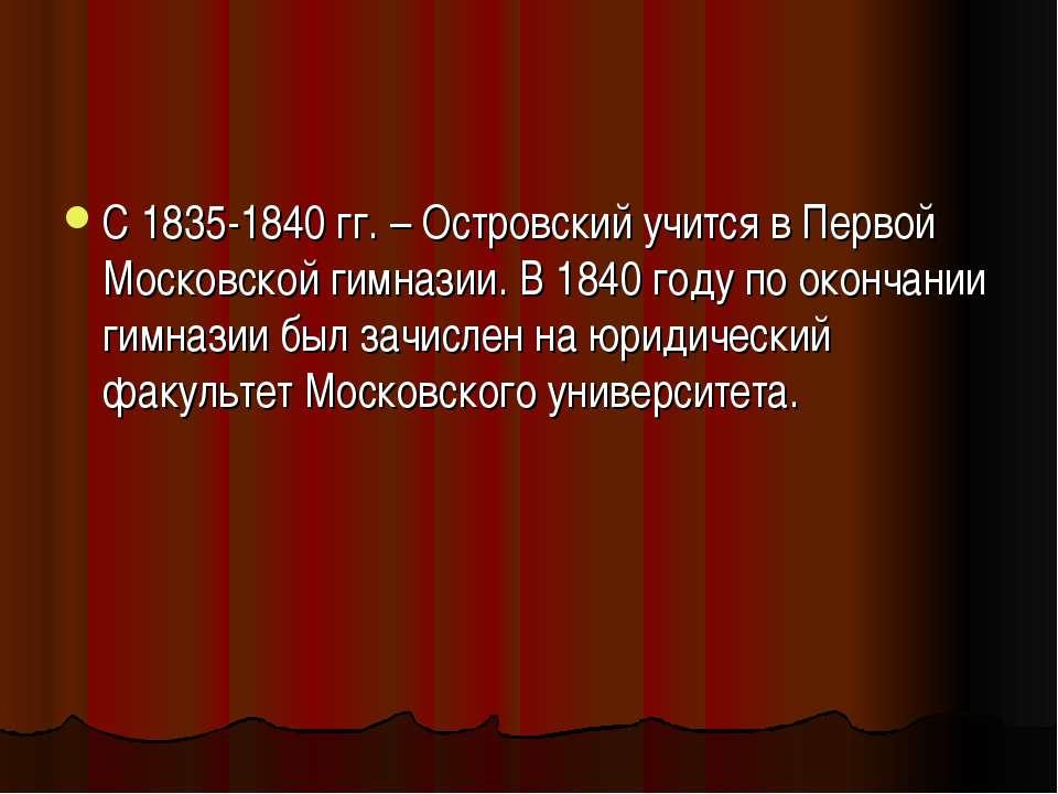 С 1835-1840 гг. – Островский учится в Первой Московской гимназии. В 1840 году...